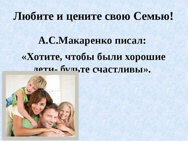 Любите и цените свою Семью! А.С.Макаренко писал: «Хотите, чтобы были хорошие...