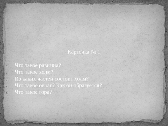 Карточка № 1 Что такое равнина? Что такое холм? Из каких частей состоит холм?...