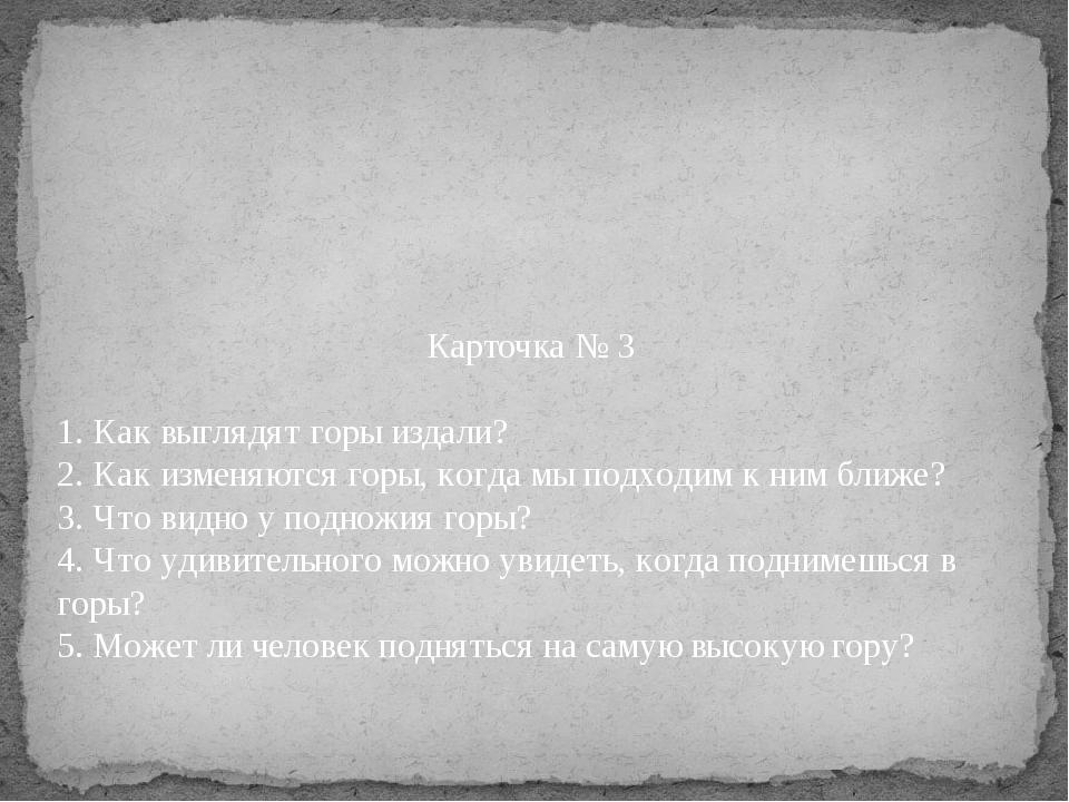 Карточка № 3 1. Как выглядят горы издали? 2. Как изменяются горы, когда мы по...