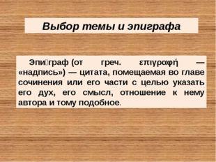 Выбор темы и эпиграфа Эпи́граф(от греч. επιγραφή — «надпись») — цитата, поме
