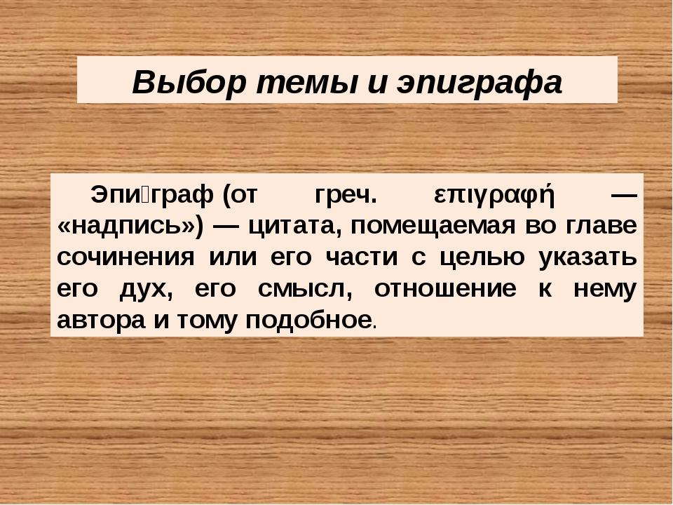 Выбор темы и эпиграфа Эпи́граф(от греч. επιγραφή — «надпись») — цитата, поме...