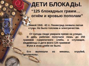 """ДЕТИ БЛОКАДЫ. """"125 блокадных грамм… огнём и кровью пополам"""" Зимой 1941- 42 гг"""