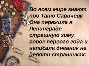 Во всем мире знают про Таню Савичеву. Она пережила в Ленинграде страшную зиму