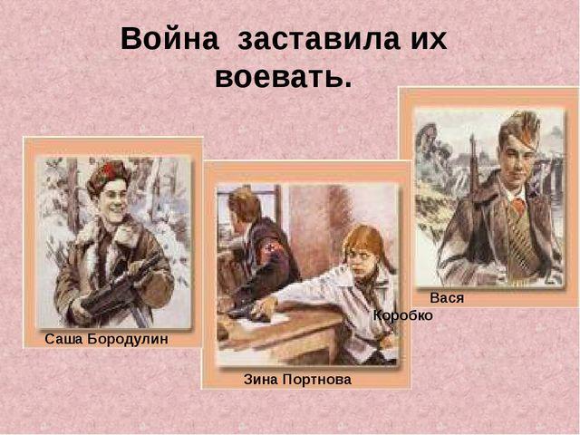 Саша Бородулин Вася Коробко Война заставила их воевать. Зина Портнова
