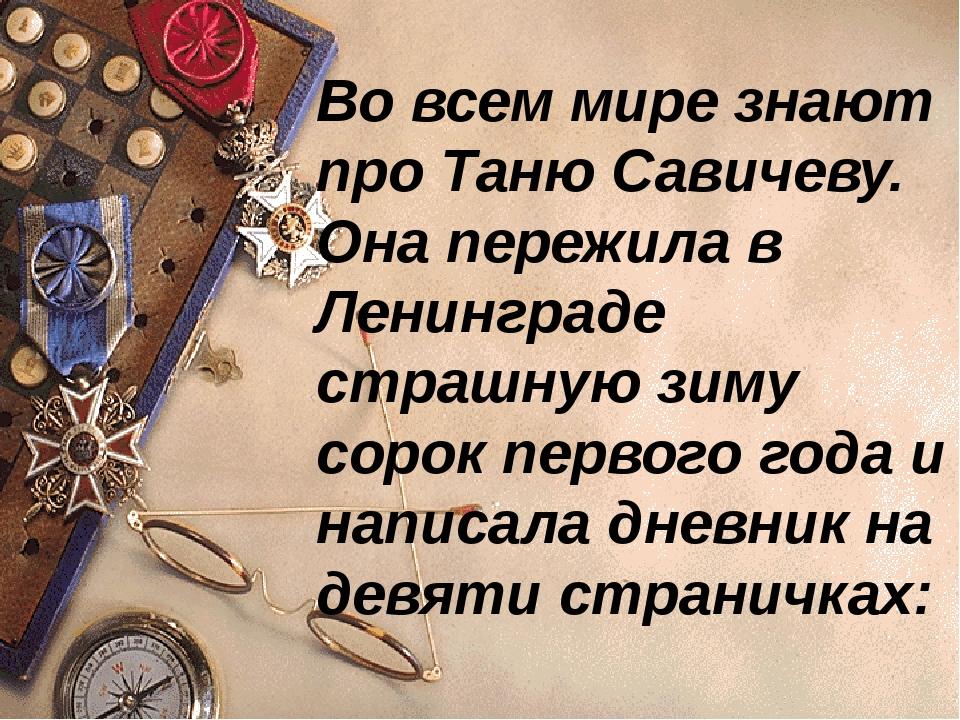 Во всем мире знают про Таню Савичеву. Она пережила в Ленинграде страшную зиму...