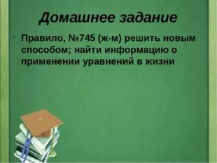 Домашнее задание Правило, №745 (ж-м) решить новым способом; найти информацию