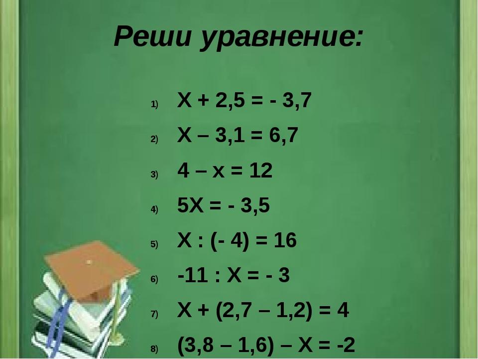 Реши уравнение: Х + 2,5 = - 3,7 Х – 3,1 = 6,7 4 – х = 12 5Х = - 3,5 Х : (- 4)...