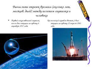 Вычислите отрезок времени (сколько лет, месяцев, дней) между полетом спутника
