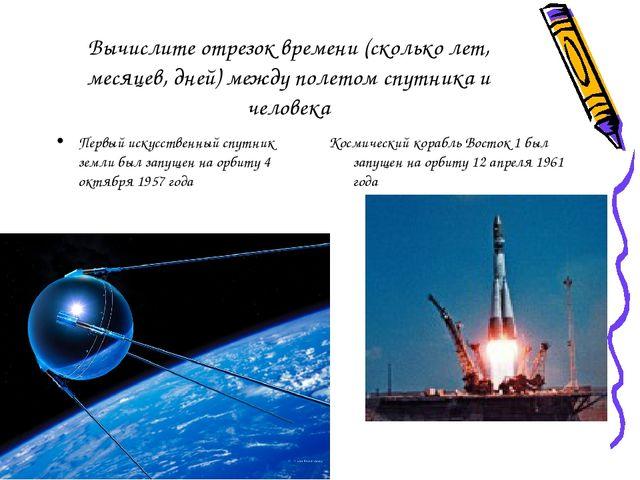 Вычислите отрезок времени (сколько лет, месяцев, дней) между полетом спутника...