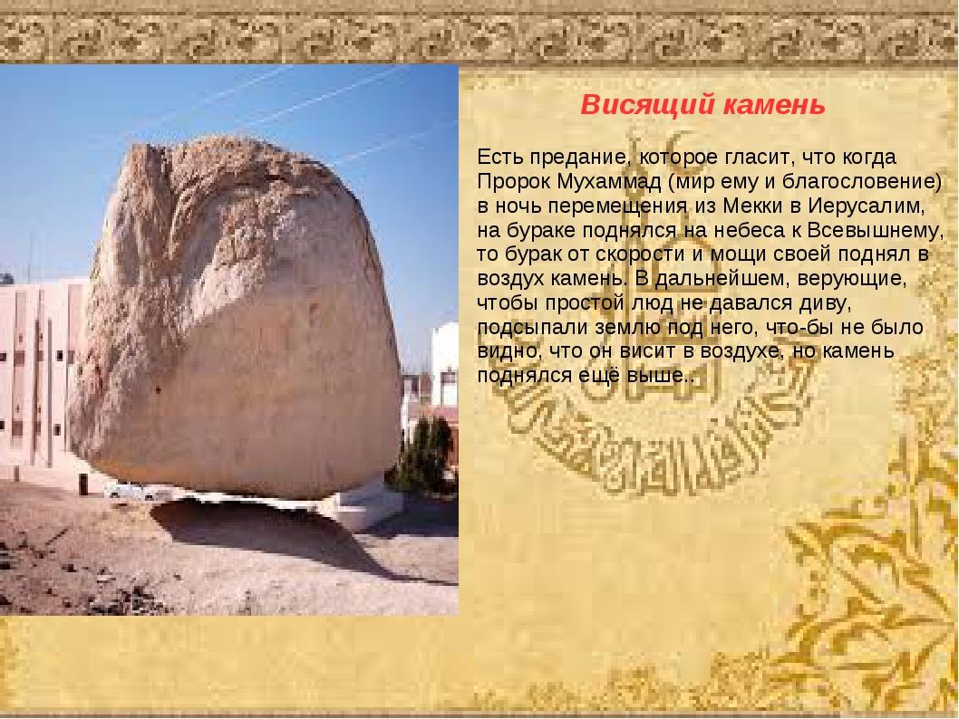 Висящий камень Есть предание, которое гласит, что когда Пророк Мухаммад (мир...