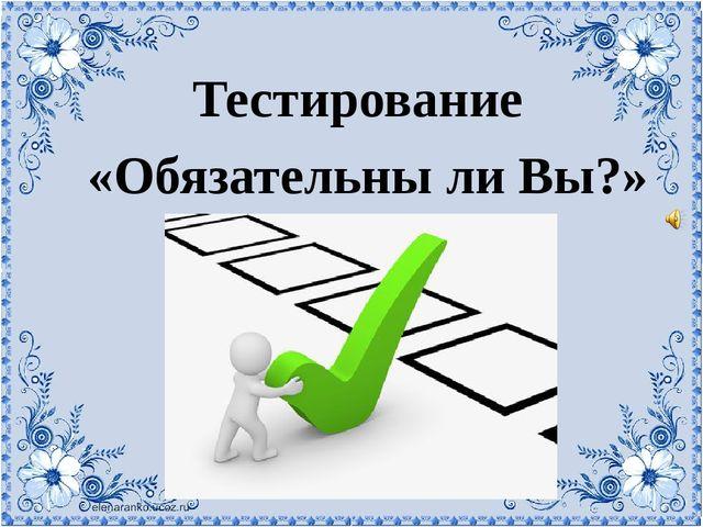 Тестирование «Обязательны ли Вы?»