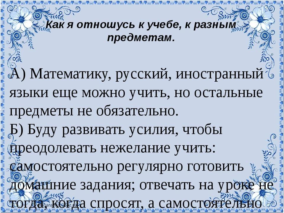 Как я отношусь к учебе, к разным предметам. А) Математику, русский, иностранн...