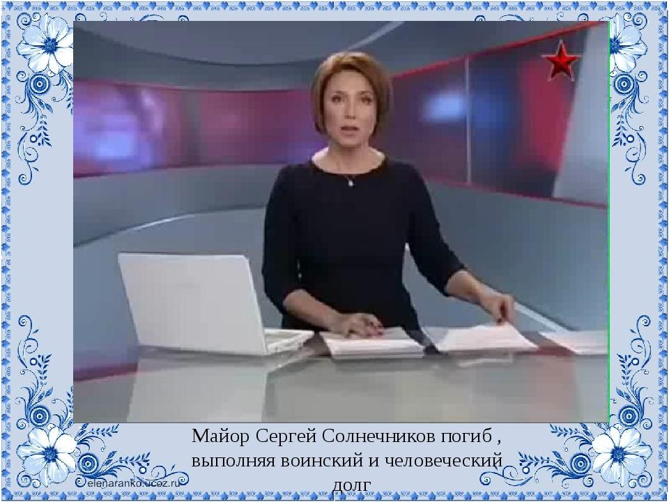 Майор Сергей Солнечников погиб , выполняя воинский и человеческий долг