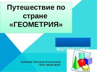 Путешествие по стране «ГЕОМЕТРИЯ» математика Полякова Светлана Анатольевна Г