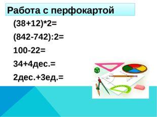 Работа с перфокартой (38+12)*2= (842-742):2= 100-22= 34+4дес.= 2дес.+3ед.=