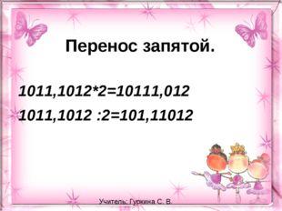 Перенос запятой. 1011,1012*2=10111,012 1011,1012 :2=101,11012 Учитель: Гуркин