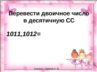 Перевести двоичное число в десятичную СС 1011,1012= Учитель: Гуркина С. В.