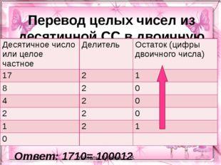 Перевод целых чисел из десятичной СС в двоичную Ответ: 1710= 100012 Учитель: