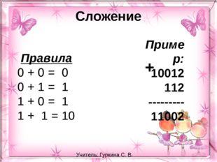 Сложение Правила 0 + 0 = 0 0 + 1 = 1 1 + 0 = 1 1 + 1 = 10 Пример: 10012 1