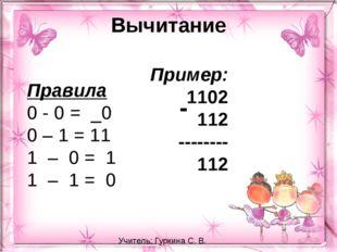 Вычитание Правила 0 - 0 = _0 0 – 1 = 11 1 – 0 = 1 1 – 1 = 0 Пример: 11