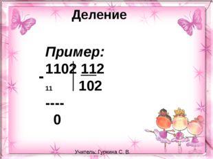 Деление Пример: 1102 112 102 ---- 0 - Учитель: Гуркина С. В.