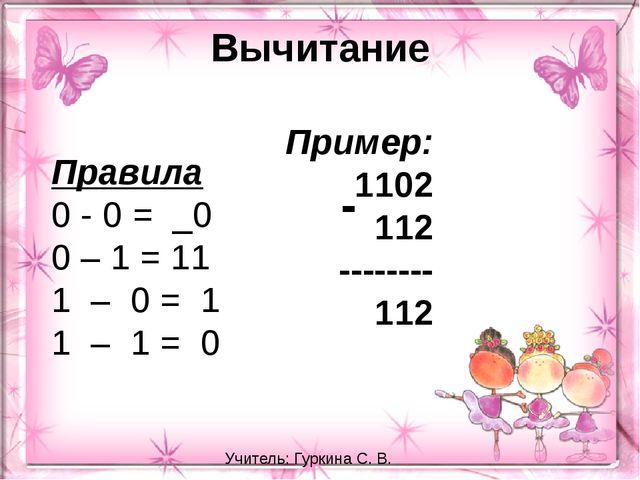 Вычитание Правила 0 - 0 = _0 0 – 1 = 11 1 – 0 = 1 1 – 1 = 0 Пример: 11...