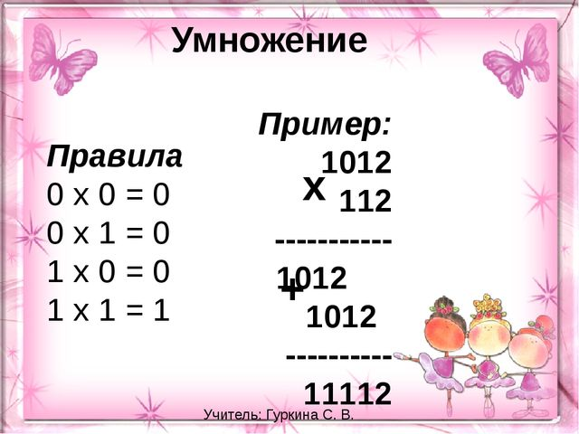 Умножение Правила 0 х 0 = 0 0 х 1 = 0 1 х 0 = 0 1 х 1 = 1 Пример: 1012 112 --...