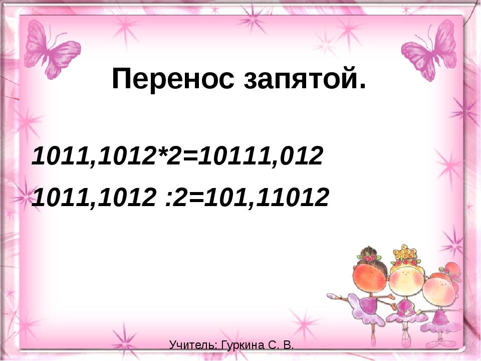Перенос запятой. 1011,1012*2=10111,012 1011,1012 :2=101,11012 Учитель: Гуркин...