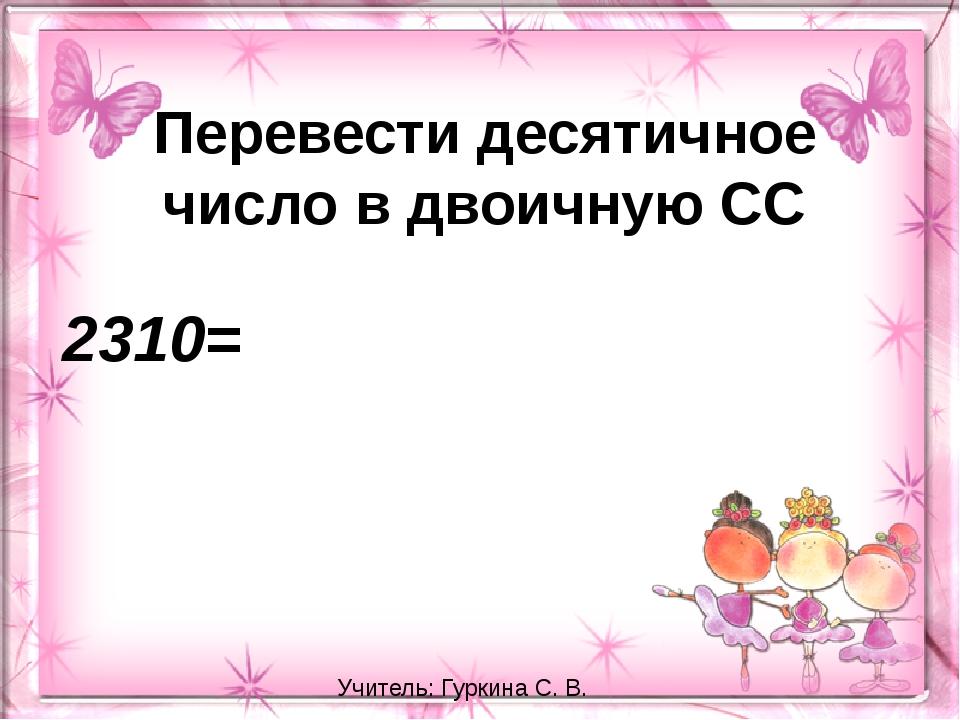 Перевести десятичное число в двоичную СС 2310= Учитель: Гуркина С. В.