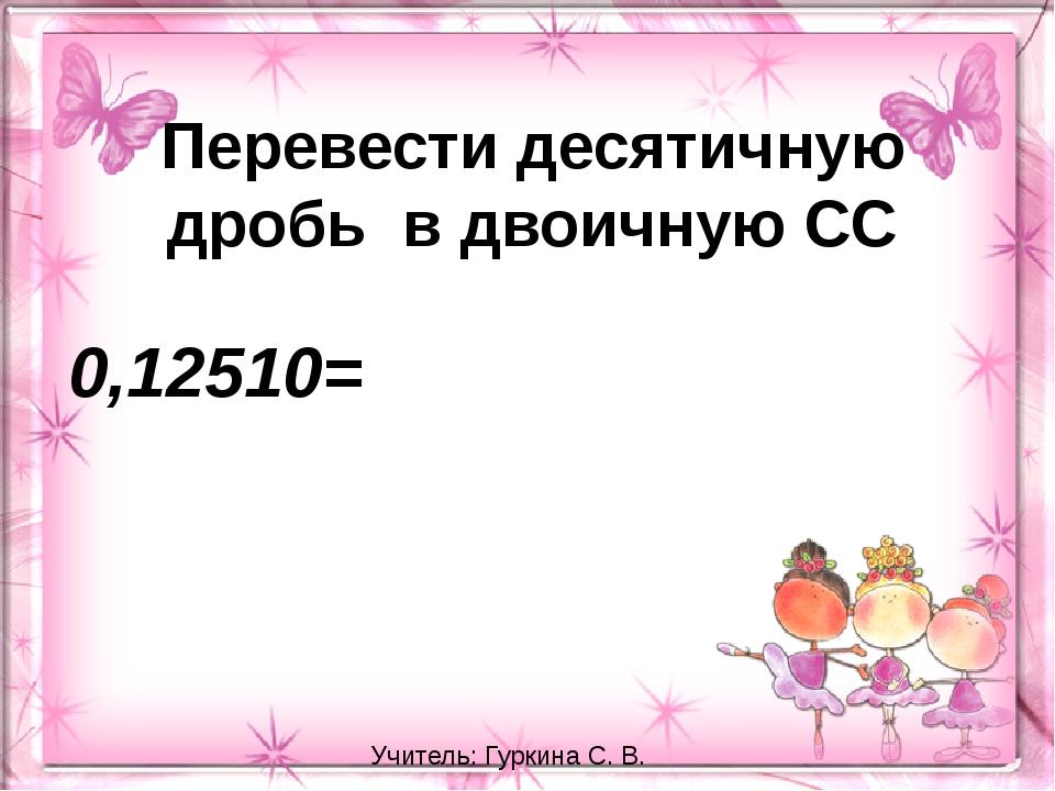 Перевести десятичную дробь в двоичную СС 0,12510= Учитель: Гуркина С. В.