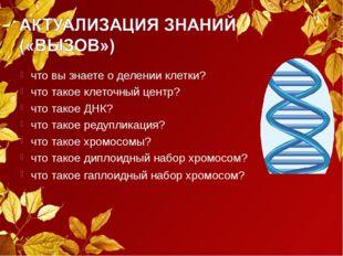 что вы знаете о делении клетки? что такое клеточный центр? что такое ДНК? что