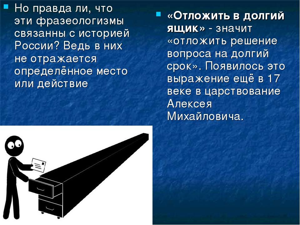 Но правда ли, что эти фразеологизмы связанны с историей России? Ведь в них не...