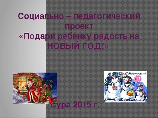 Социально – педагогический проект «Подари ребенку радость на НОВЫЙ ГОД!» Сура...