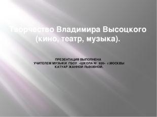 Творчество Владимира Высоцкого (кино, театр, музыка). ПРЕЗЕНТАЦИЯ ВЫПОЛНЕНА У