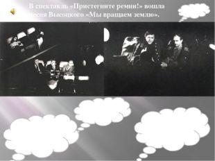 В спектакль «Пристегните ремни!» вошла песня Высоцкого «Мы вращаем землю».