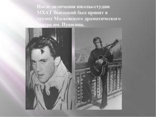 После окончания школы-студии МХАТ Высоцкий был принят в труппу Московского др