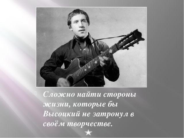 Сложно найти стороны жизни, которые бы Высоцкий не затронул в своём творчест...