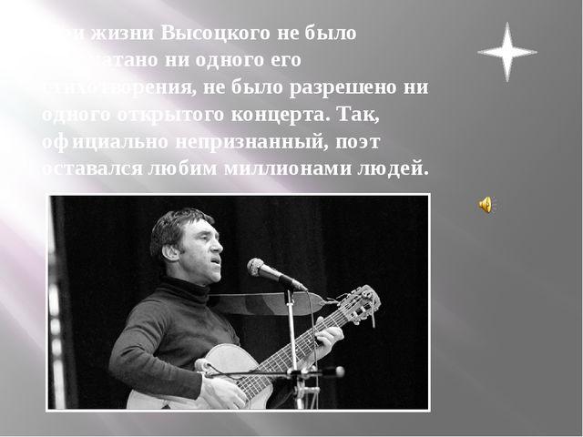 При жизни Высоцкого не было напечатано ни одного его стихотворения, не было...