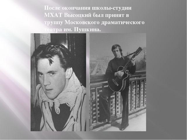 После окончания школы-студии МХАТ Высоцкий был принят в труппу Московского др...