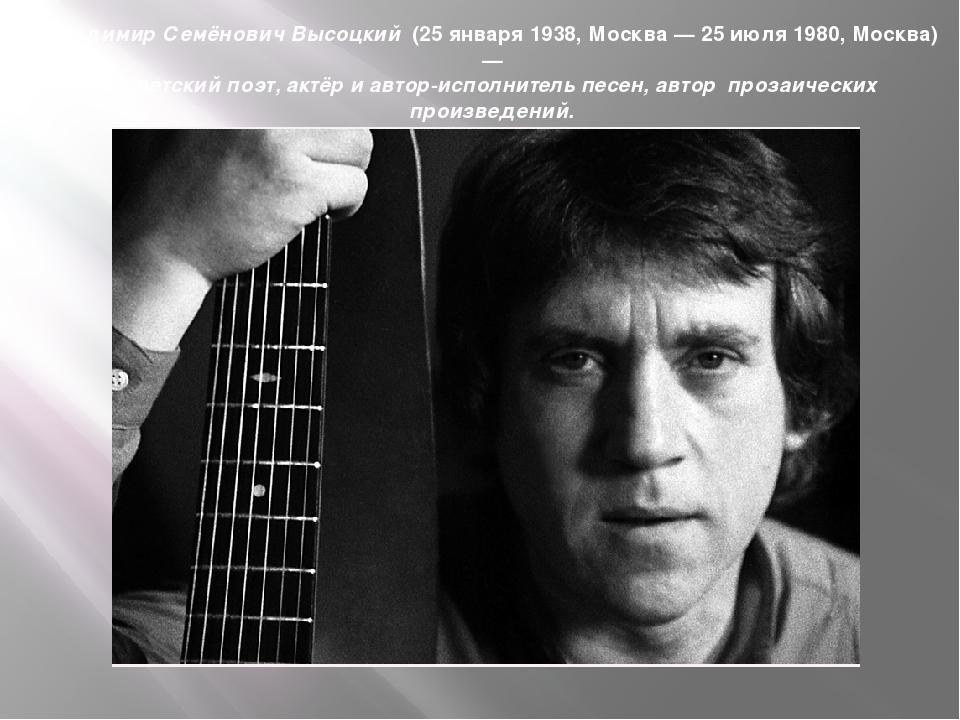 Владимир Семёнович Высоцкий (25 января 1938,Москва—25 июля1980,Москва)...