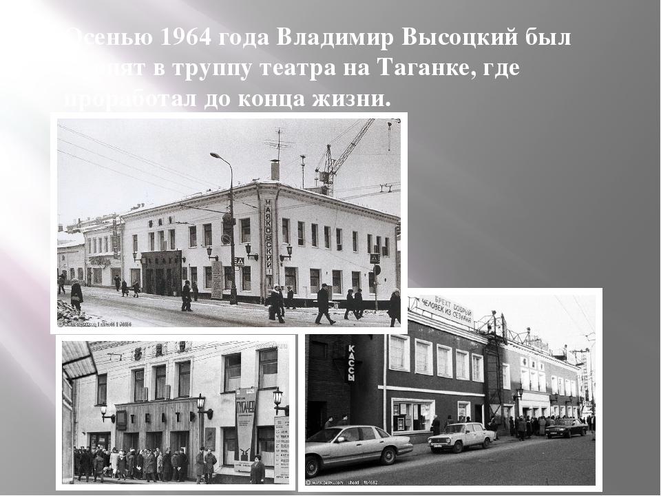 Осенью 1964 года Владимир Высоцкий был принят в труппу театра на Таганке, где...