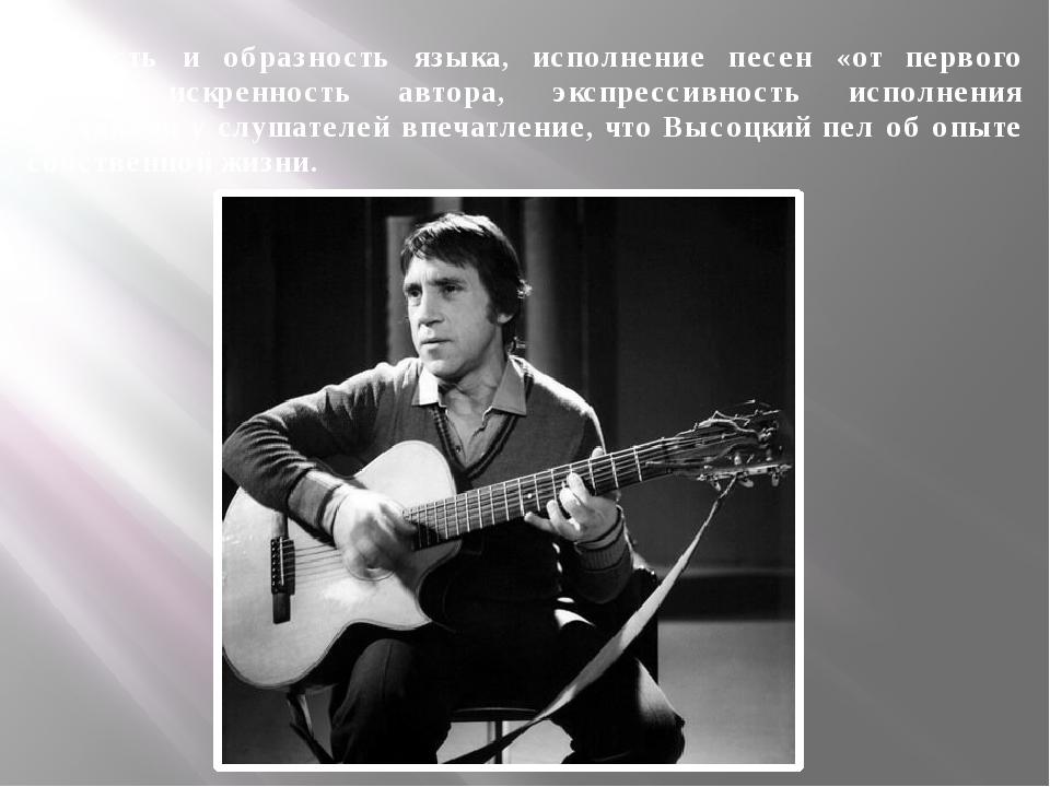 Точность и образность языка, исполнение песен «от первого лица», искренность...