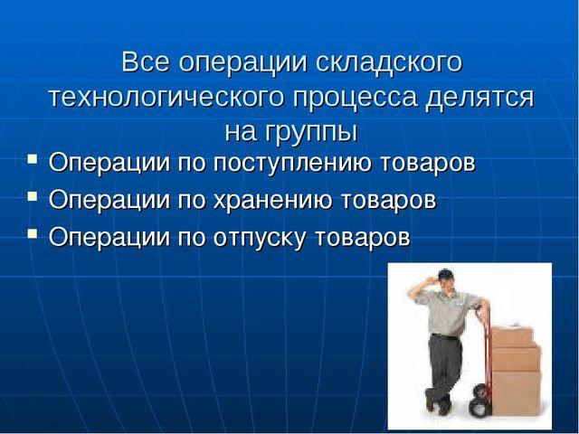 Все операции складского технологического процесса делятся на группы Операции...