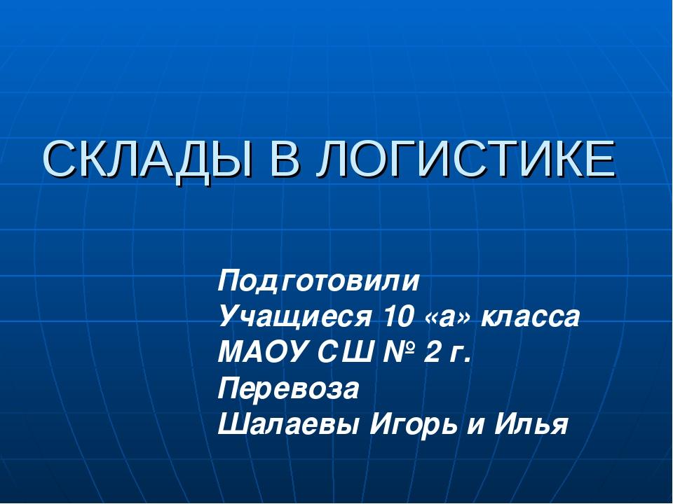 СКЛАДЫ В ЛОГИСТИКЕ Подготовили Учащиеся 10 «а» класса МАОУ СШ № 2 г. Перевоза...