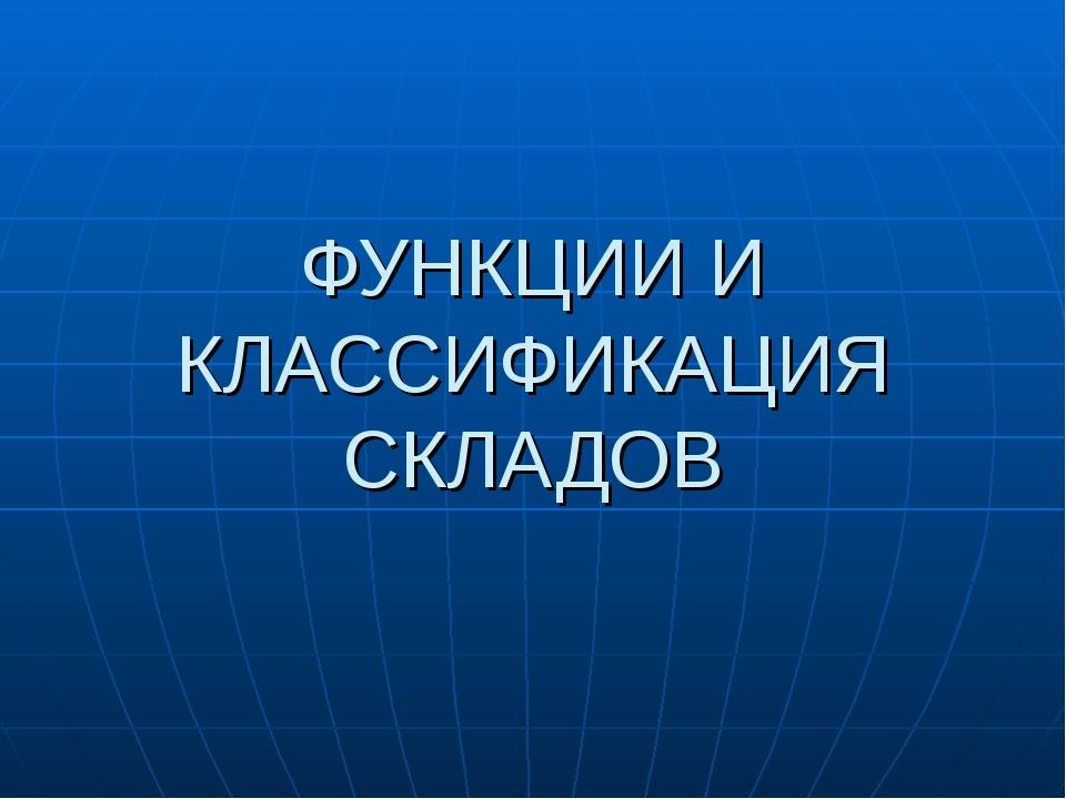 ФУНКЦИИ И КЛАССИФИКАЦИЯ СКЛАДОВ