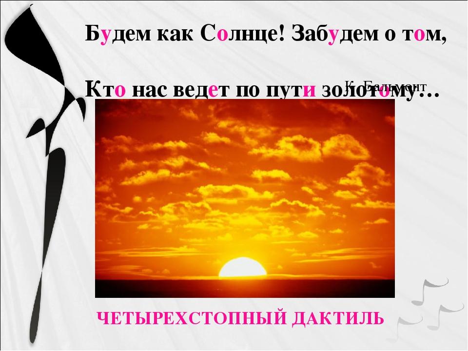 ЧЕТЫРЕХСТОПНЫЙ ДАКТИЛЬ Будем как Солнце! Забудем о том, Кто нас ведет по пути...