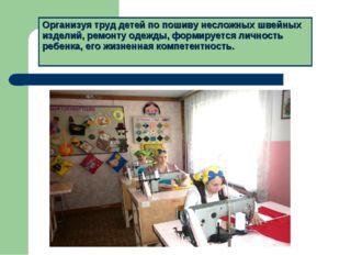 Организуя труд детей по пошиву несложных швейных изделий, ремонту одежды, фор