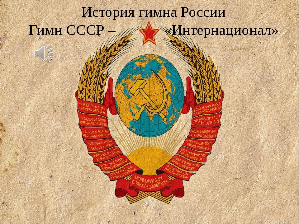 История гимна России Гимн СССР – «Интернационал»