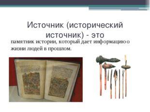 Источник (исторический источник) - это памятник истории, который дает информа