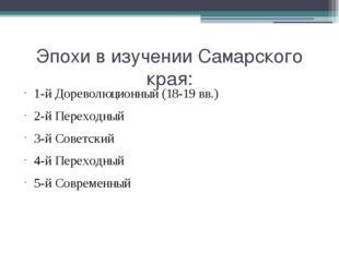 Эпохи в изучении Самарского края: 1-й Дореволюционный (18-19 вв.) 2-й Переход